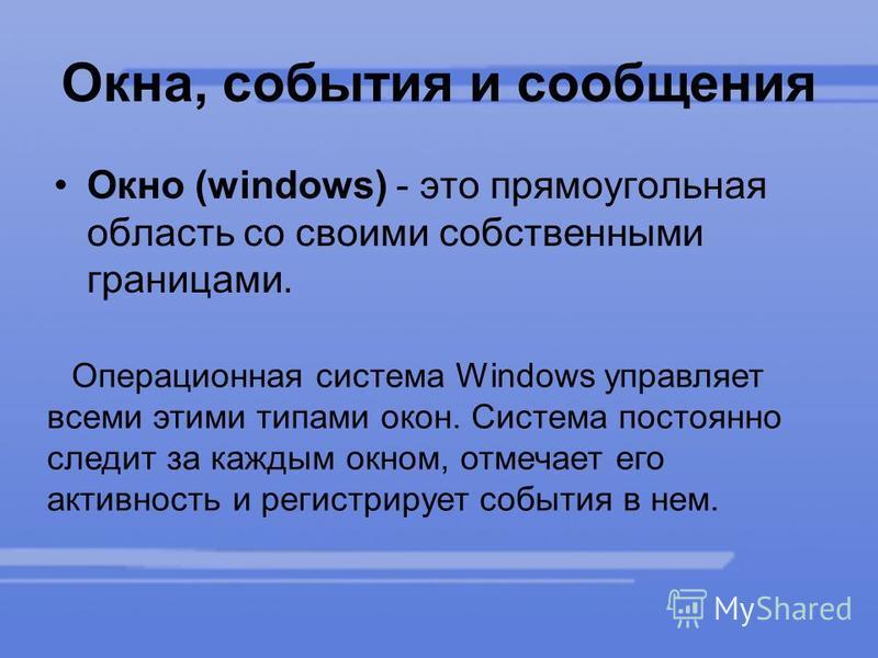 Окна, события и сообщения Окно (windows) - это прямоугольная область со своими собственными границами. Операционная система Windows управляет всеми этими типами окон. Система постоянно следит за каждым окном, отмечает его активность и регистрирует со