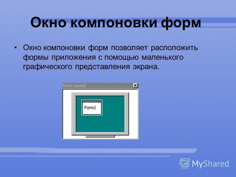 Окно компоновки форм Окно компоновки форм позволяет расположить формы приложения с помощью маленького графического представления экрана.
