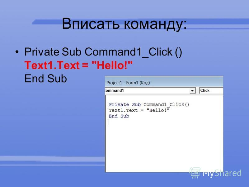 Вписать команду: Private Sub Command1_Click () Text1. Text = Hello! End Sub