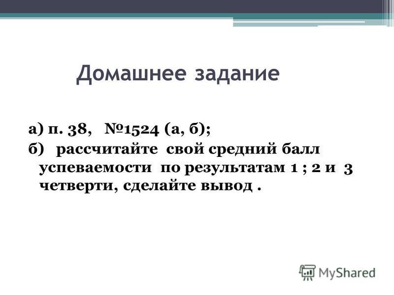 Домашнее задание а) п. 38, 1524 (а, б); б) рассчитайте свой средний балл успеваемости по результатам 1 ; 2 и 3 четверти, сделайте вывод.