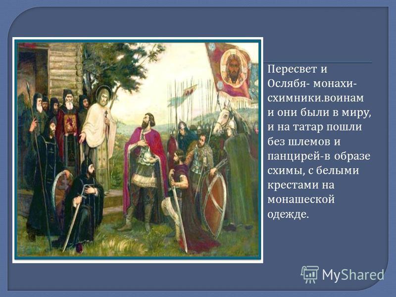 Пересвет и Ослябя - монахи - схимники. воинам и они были в миру, и на татар пошли без шлемов и панцирей - в образе схимы, с белыми крестами на монашеской одежде.