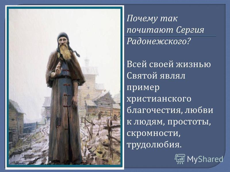 Почему так почитают Сергия Радонежского ? Всей своей жизнью Святой являл пример христианского благочестия, любви к людям, простоты, скромности, трудолюбия.