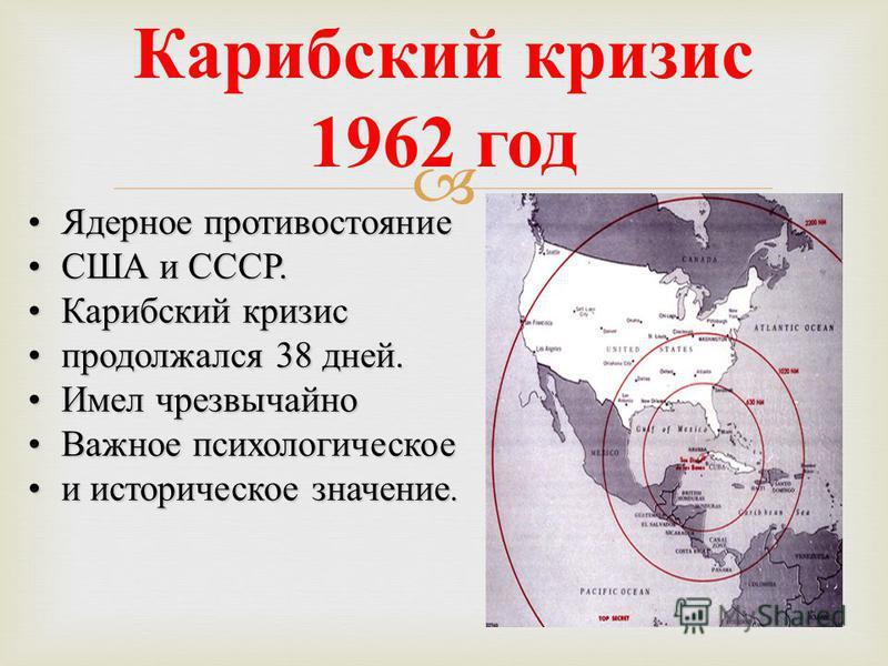 Карибский кризис 1962 год Ядерное противостояние Ядерное противостояние США и СССР.США и СССР. Карибский кризис Карибский кризис продолжался 38 дней.продолжался 38 дней. Имел чрезвычайно Имел чрезвычайно Важное психологическое Важное психологическое