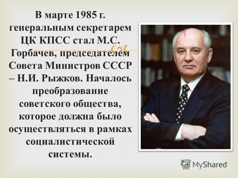 В марте 1985 г. генеральным секретарем ЦК КПСС стал М. С. Горбачев, председателем Совета Министров СССР – Н. И. Рыжков. Началось преобразование советского общества, которое должна было осуществляться в рамках социалистической системы.