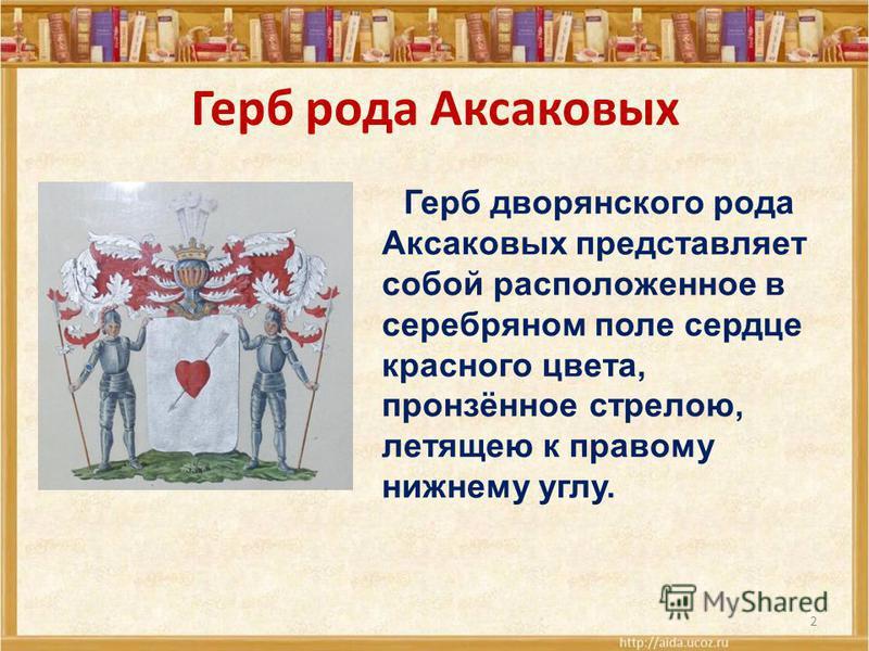 2 Герб рода Аксаковых Герб дворянского рода Аксаковых представляет собой расположенное в серебряном поле сердце красного цвета, пронзённое стрелою, летящею к правому нижнему углу.