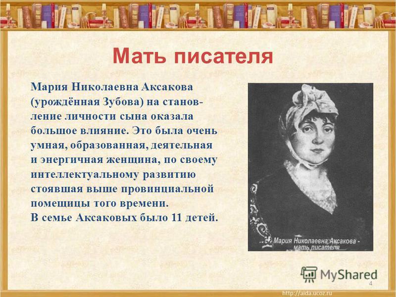 4 Мать писателя Мария Николаевна Аксакова (урождённая Зубова) на становление личности сына оказала большое влияние. Это была очень умная, образованная, деятельная и энергичная женщина, по своему интеллектуальному развитию стоявшая выше провинциальной