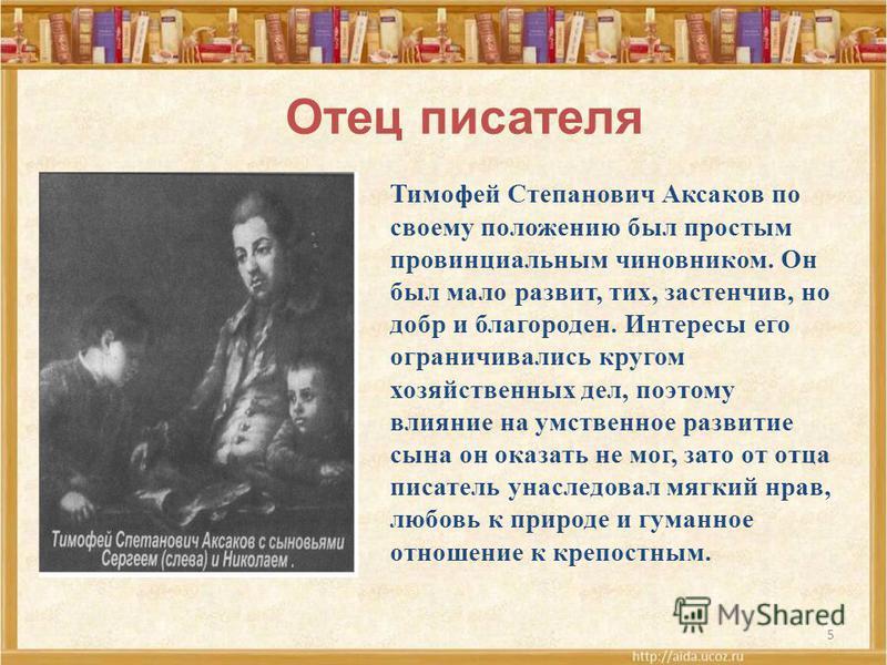 5 Отец писателя Тимофей Степанович Аксаков по своему положению был простым провинциальным чиновником. Он был мало развит, тих, застенчив, но добр и благороден. Интересы его ограничивались кругом хозяйственных дел, поэтому влияние на умственное развит