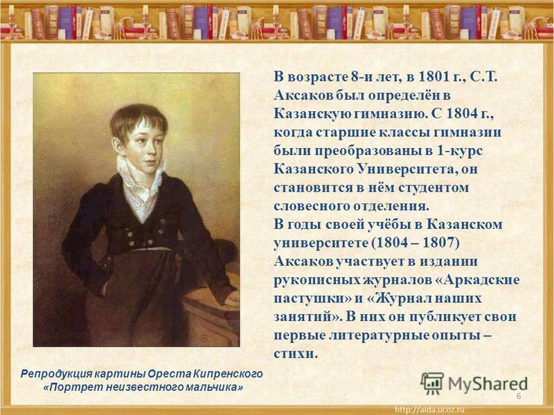 6 Репродукция картины Ореста Кипренского «Портрет неизвестного мальчика» В возрасте 8-и лет, в 1801 г., С.Т. Аксаков был определён в Казанскую гимназию. С 1804 г., когда старшие классы гимназии были преобразованы в 1-курс Казанского Университета, он