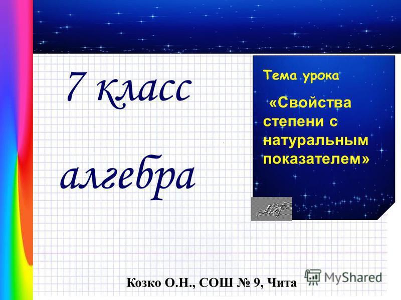 Тема урока «Свойства степени с натуральным показателем» 7 класс алгебра Козко О.Н., СОШ 9, Чита