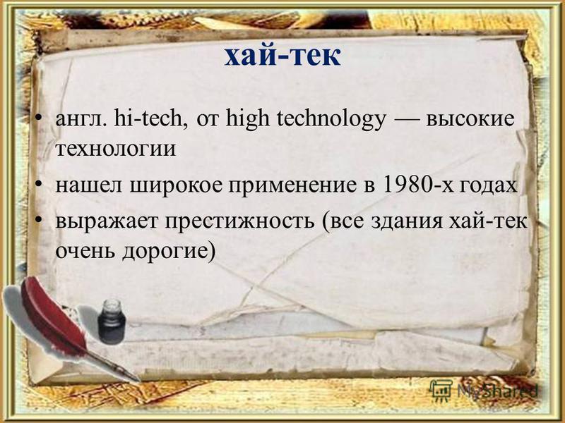 хай-тек англ. hi-tech, от high technology высокие технологии нашел широкое применение в 1980-х годах выражает престижность (все здания хай-тек очень дорогие)