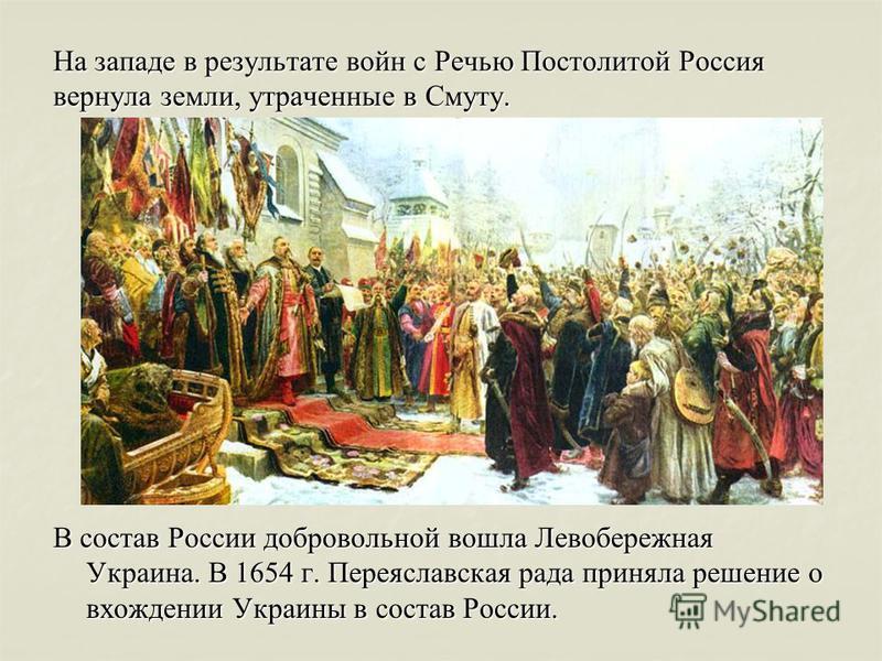 На западе в результате войн с Речью Постолитой Россия вернула земли, утраченные в Смуту. В состав России добровольной вошла Левобережная Украина. В 1654 г. Переяславская рада приняла решение о вхождении Украины в состав России.