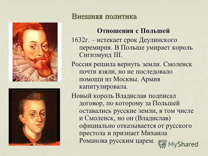 Внешняя политика Отношения с Польшей 1632 г. – истекает срок Деулинского перемирия. В Польше умирает король Сигизмунд III. Россия решила вернуть земли. Смоленск почти взяли, но не последовало помощи из Москвы. Армия капитулировала. Новый король Влади