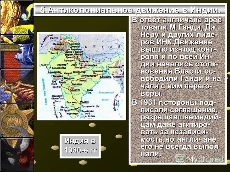 5. Антиколониальное движение в Индии. В ответ англичане арестовали М.Ганди, Дж. Неру и других лиде- ров ИНК.Движение вышло из-под конт- роля и по всей Ин- дии начались столкновения.Власти освободили Ганди и начали с ним переговоры. В 1931 г.стороны п