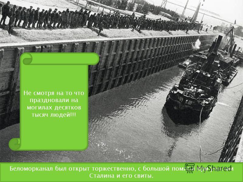 Беломорканал был открыт торжественно, с большой помпой при участии Сталина и его свиты. Не смотря на то что праздновали на могилах десятков тысяч людей!!!