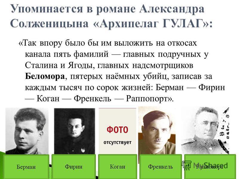 «Так впору было бы им выложить на откосах канала пять фамилий главных подручных у Сталина и Ягоды, главных надсмотрщиков Беломора, пятерых наёмных убийц, записав за каждым тысяч по сорок жизней: Берман Фирин Коган Френкель Раппопорт». Берман Фирин Ко