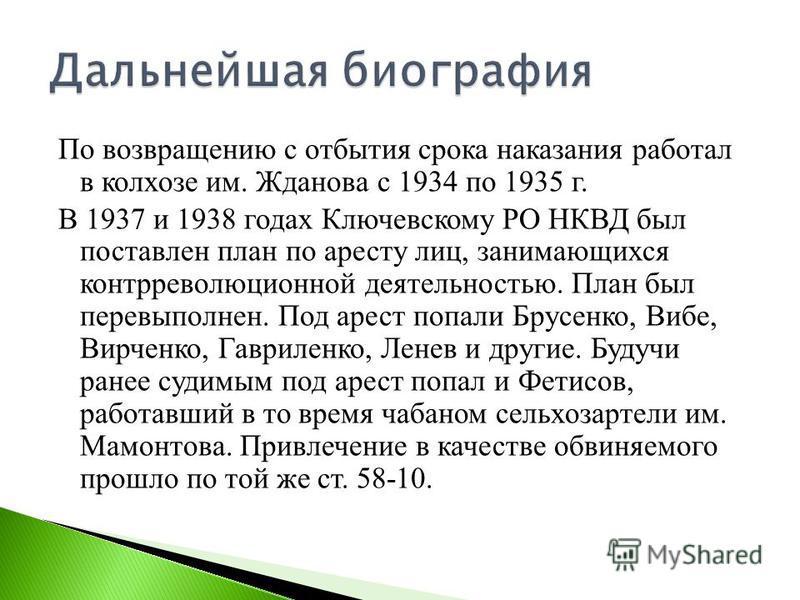 По возвращению с отбытия срока наказания работал в колхозе им. Жданова с 1934 по 1935 г. В 1937 и 1938 годах Ключевскому РО НКВД был поставлен план по аресту лиц, занимающихся контрреволюционной деятельностью. План был перевыполнен. Под арест попали