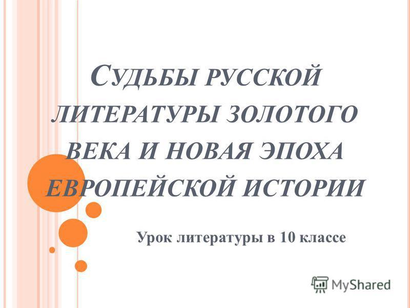 С УДЬБЫ РУССКОЙ ЛИТЕРАТУРЫ ЗОЛОТОГО ВЕКА И НОВАЯ ЭПОХА ЕВРОПЕЙСКОЙ ИСТОРИИ Урок литературы в 10 классе