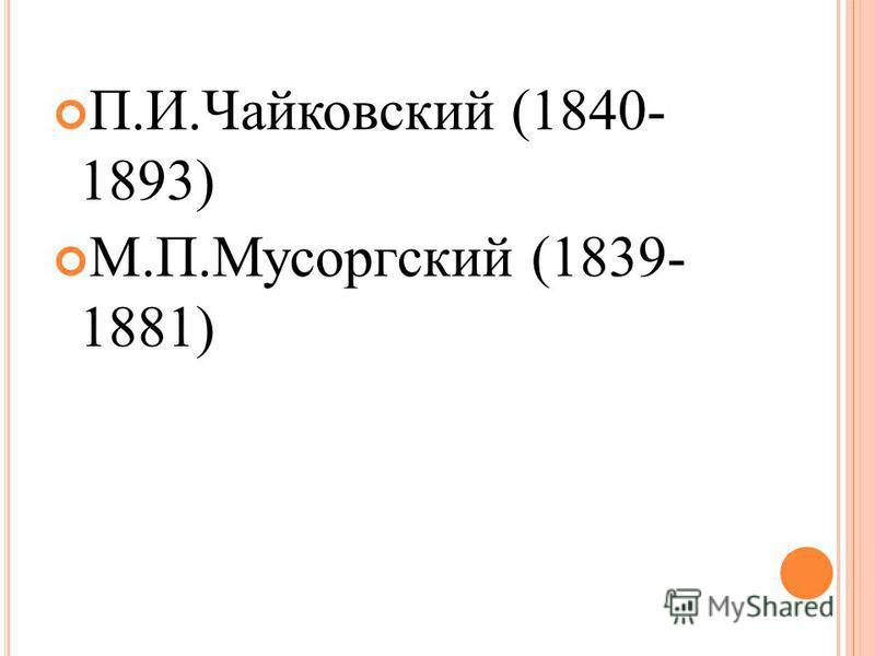 П.И.Чайковский (1840- 1893) М.П.Мусоргский (1839- 1881)