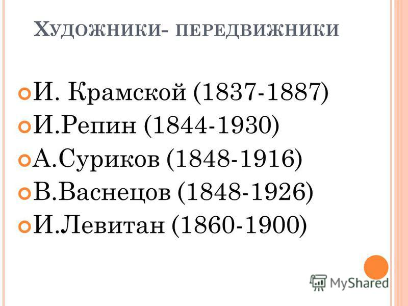 Х УДОЖНИКИ - ПЕРЕДВИЖНИКИ И. Крамской (1837-1887) И.Репин (1844-1930) А.Суриков (1848-1916) В.Васнецов (1848-1926) И.Левитан (1860-1900)