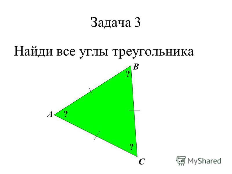 Задача 3 Найди все углы треугольника А В С ? ? ?