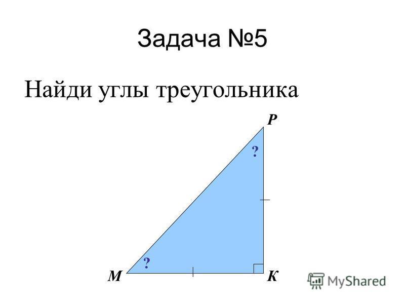 Задача 5 Найди углы треугольника М Р К ? ?