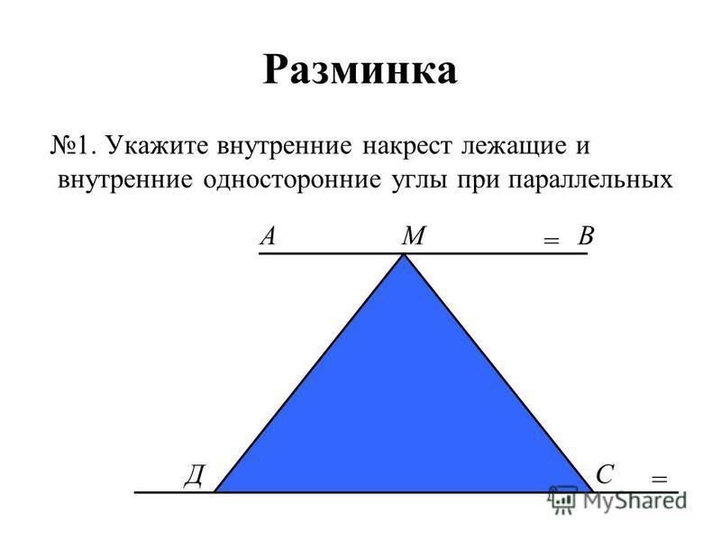 Разминка 1. Укажите внутренние накрест лежащие и внутренние односторонние углы при параллельных = МАВ ДС =