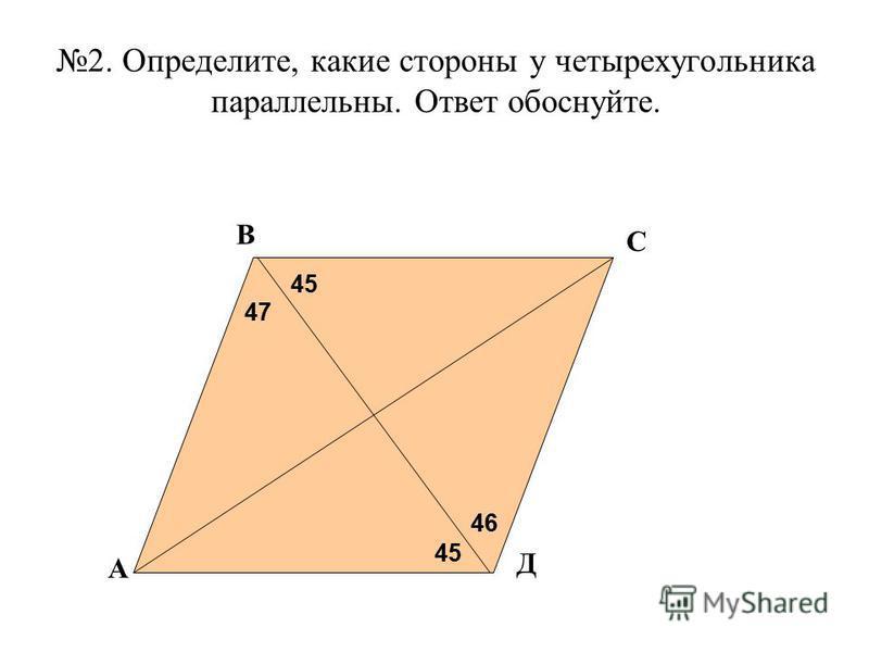 2. Определите, какие стороны у четырехугольника параллельны. Ответ обоснуйте. 47 45 46 А В С Д
