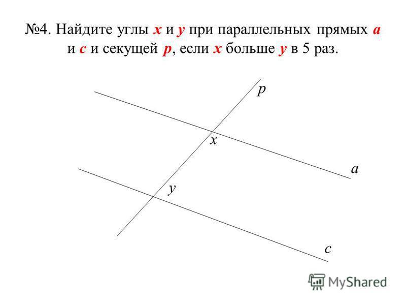 4. Найдите углы х и у при параллельных прямых а и с и секущей р, если х больше у в 5 раз. а с р х у