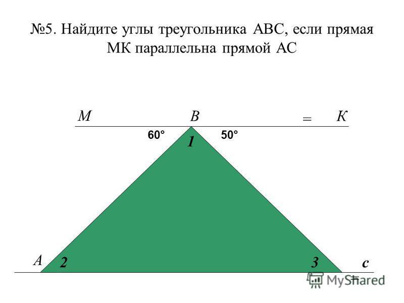 5. Найдите углы треугольника АВС, если прямая МК параллельна прямой АС А В с 60°50° 1 23 М К = =