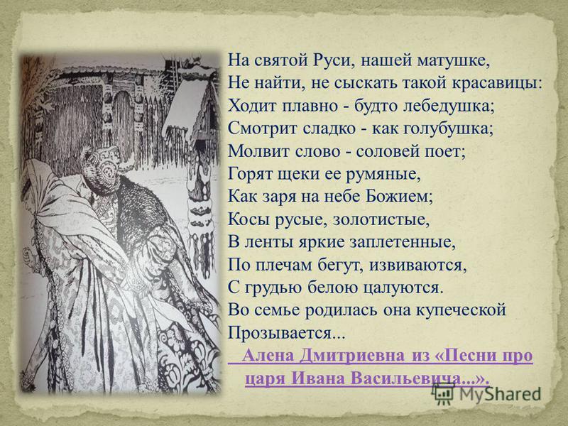 На святой Руси, нашей матушке, Не найти, не сыскать такой красавицы: Ходит плавно - будто лебедушка; Смотрит сладко - как голубушка; Молвит слово - соловей поет; Горят щеки ее румяные, Как заря на небе Божием; Косы русые, золотистые, В ленты яркие за