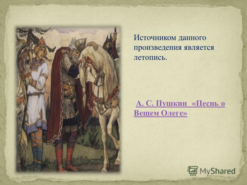Источником данного произведения является летопись. А. С. Пушкин «Песнь о Вещем Олеге»А. С. Пушкин «Песнь о Вещем Олеге»
