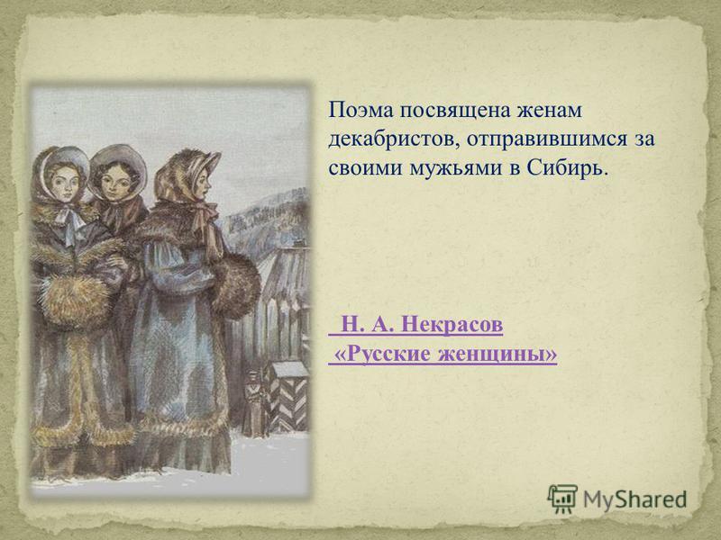 Поэма посвящена женам декабристов, отправившимся за своими мужьями в Сибирь. Н. А. Некрасов «Русские женщины»