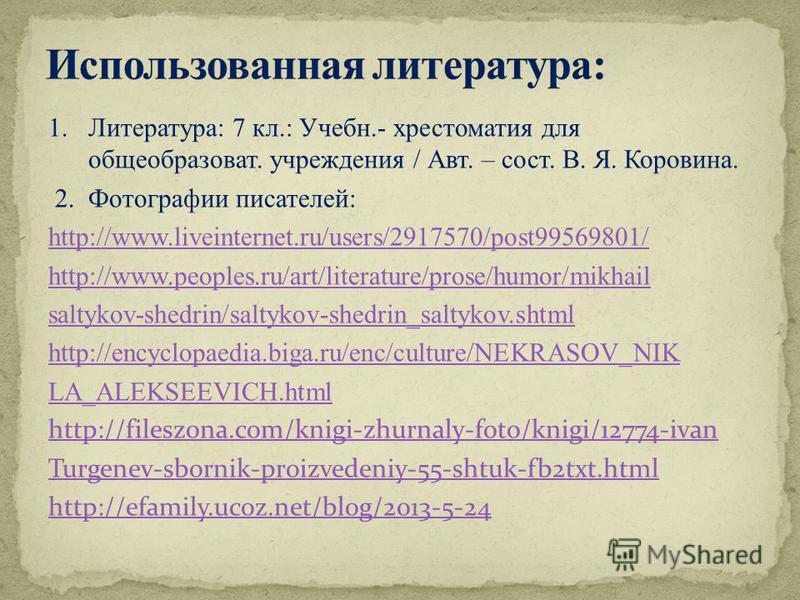 1. Литература: 7 кл.: Учебн.- хрестоматия для общеобразоват. учреждения / Авт. – сост. В. Я. Коровина. 2. Фотографии писателей: http://www.liveinternet.ru/users/2917570/post99569801/ http://www.peoples.ru/art/literature/prose/humor/mikhail saltykov-s