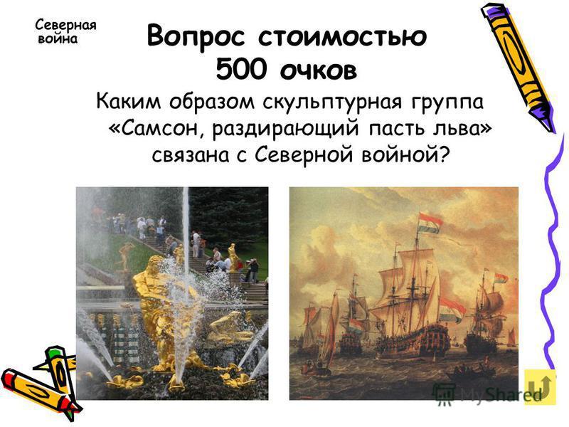 Вопрос стоимостью 500 очков Северная война Каким образом скульптурная группа «Самсон, раздирающий пасть льва» связана с Северной войной?