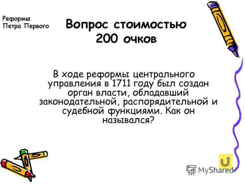 Вопрос стоимостью 200 очков Реформы Петра Первого В ходе реформы центрального управления в 1711 году был создан орган власти, обладавший законодательной, распорядительной и судебной функциями. Как он назывался?