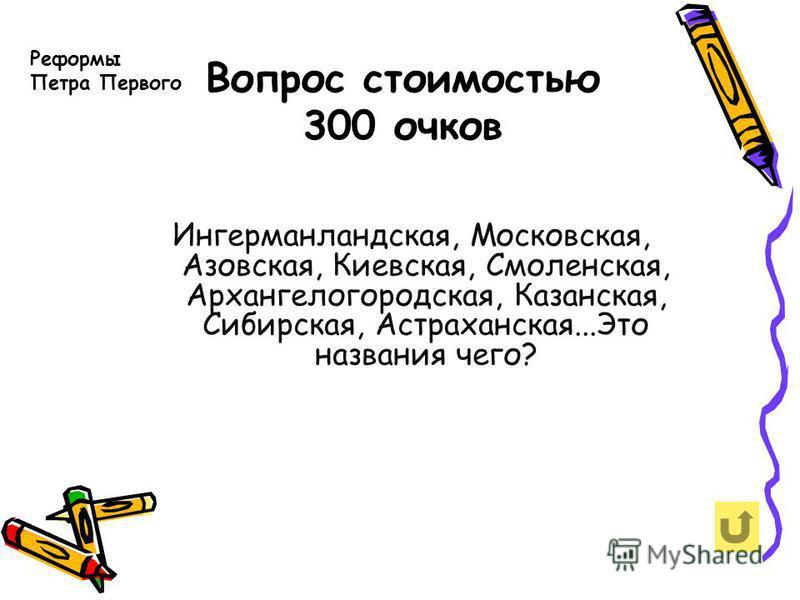 Вопрос стоимостью 300 очков Реформы Петра Первого Ингерманландская, Московская, Азовская, Киевская, Смоленская, Архангелогородская, Казанская, Сибирская, Астраханская...Это названия чего?