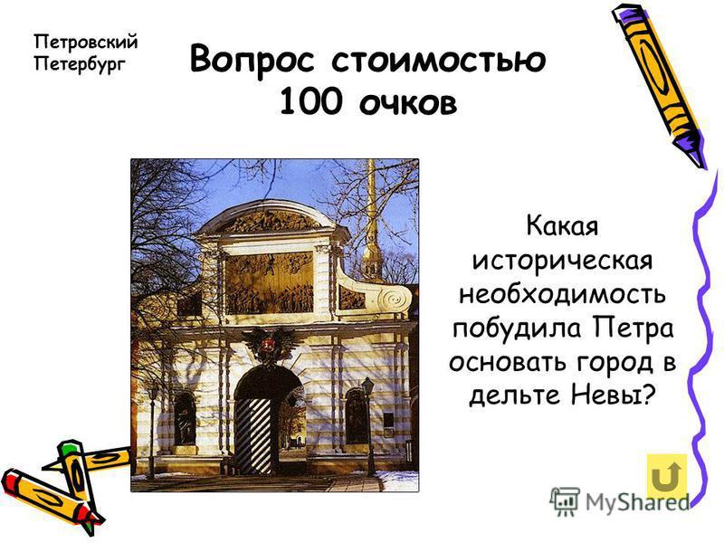 Вопрос стоимостью 100 очков Петровский Петербург Какая историческая необходимость побудила Петра основать город в дельте Невы?