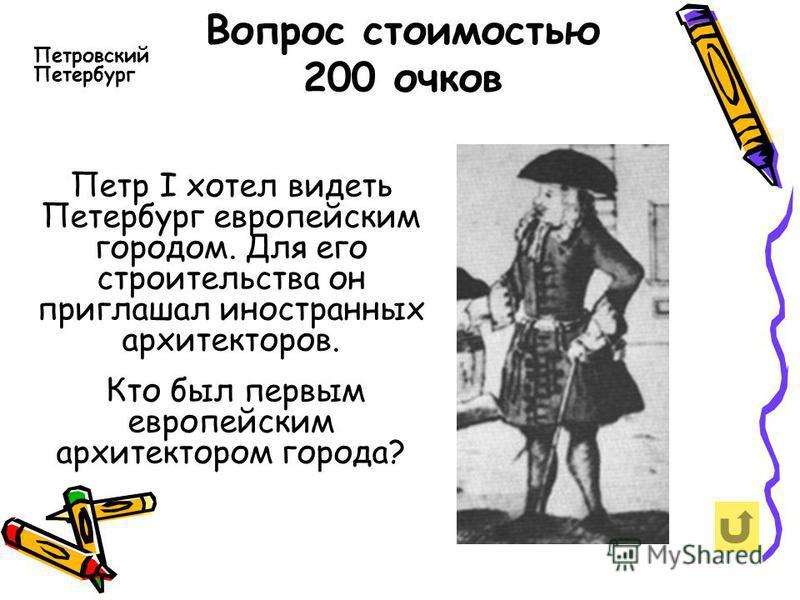 Вопрос стоимостью 200 очков Петр I хотел видеть Петербург европейским городом. Для его строительства он приглашал иностранных архитекторов. Кто был первым европейским архитектором города? Петровский Петербург
