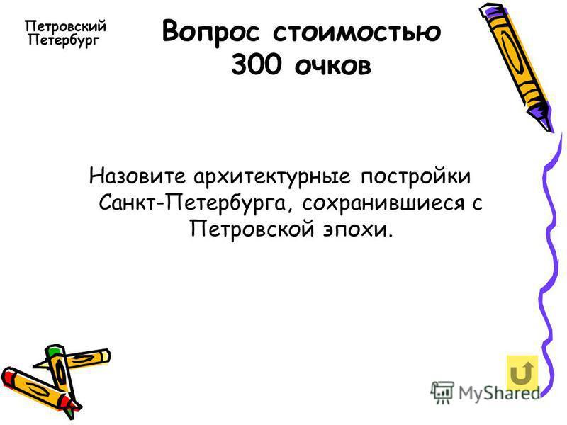 Вопрос стоимостью 300 очков Петровский Петербург Назовите архитектурные постройки Санкт-Петербурга, сохранившиеся с Петровской эпохи.
