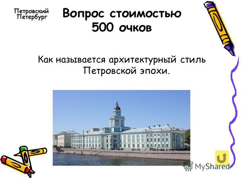Вопрос стоимостью 500 очков Петровский Петербург Как называется архитектурный стиль Петровской эпохи.