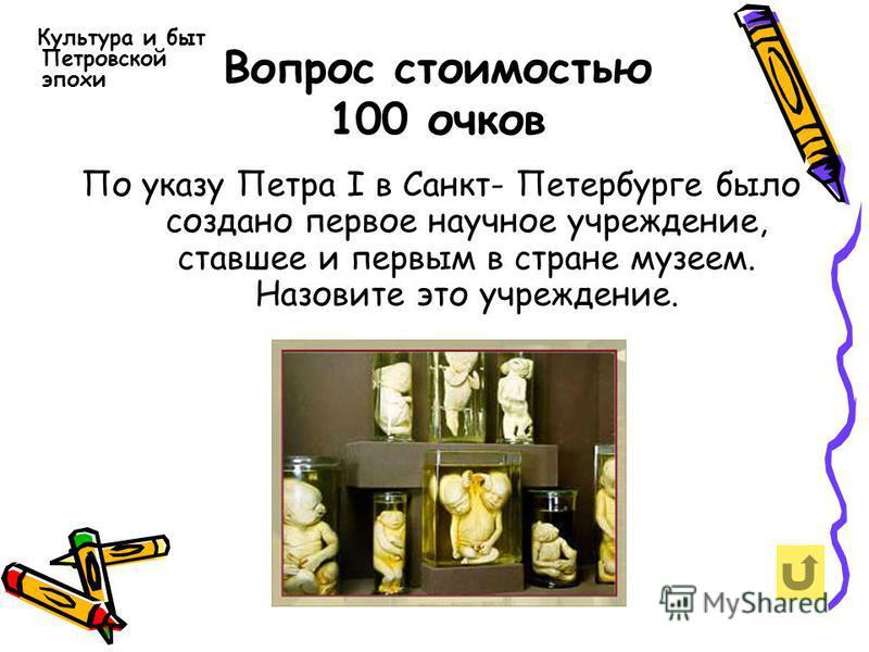 Вопрос стоимостью 100 очков Культура и быт Петровской эпохи По указу Петра I в Санкт- Петербурге было создано первое научное учреждение, ставшее и первым в стране музеем. Назовите это учреждение.