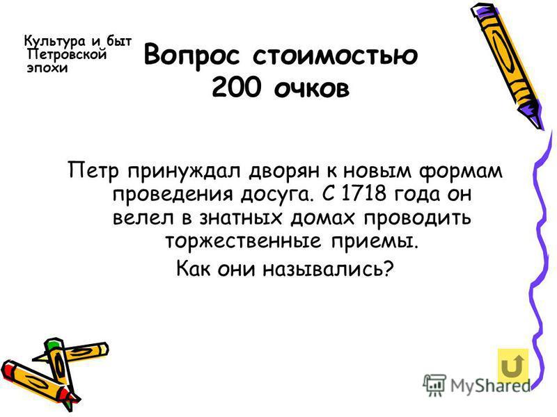 Вопрос стоимостью 200 очков Культура и быт Петровской эпохи Петр принуждал дворян к новым формам проведения досуга. С 1718 года он велел в знатных домах проводить торжественные приемы. Как они назывались?