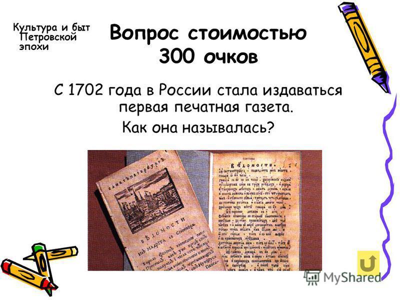 Вопрос стоимостью 300 очков Культура и быт Петровской эпохи С 1702 года в России стала издаваться первая печатная газета. Как она называлась?