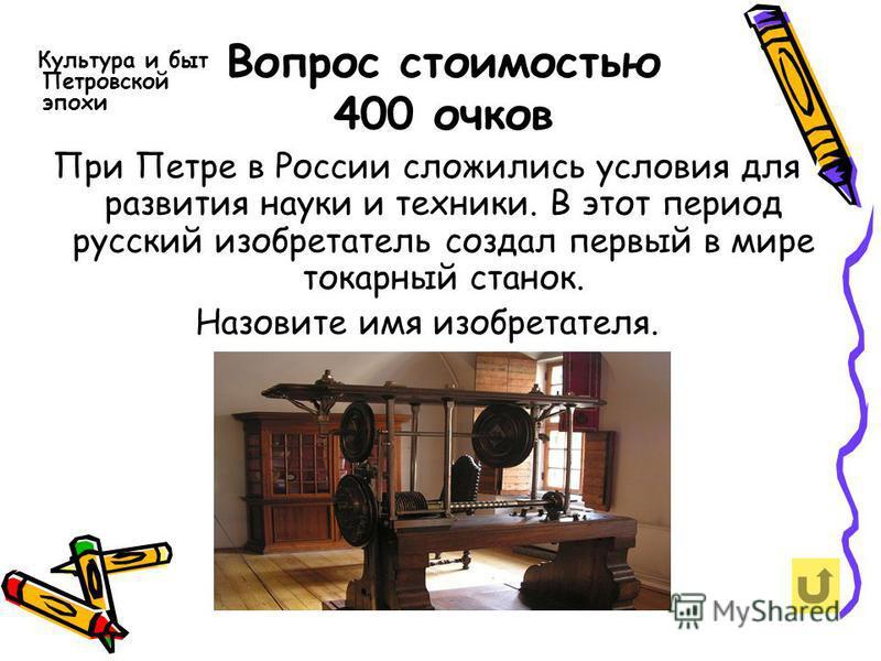 Вопрос стоимостью 400 очков Культура и быт Петровской эпохи При Петре в России сложились условия для развития науки и техники. В этот период русский изобретатель создал первый в мире токарный станок. Назовите имя изобретателя.
