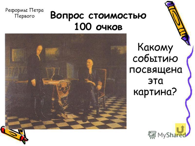 Реформы Петра Первого Вопрос стоимостью 100 очков Какому событию посвящена эта картина?