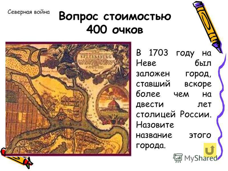 Северная война Вопрос стоимостью 400 очков В 1703 году на Неве был заложен город, ставший вскоре более чем на двести лет столицей России. Назовите название этого города.