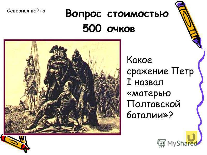 Северная война Вопрос стоимостью 500 очков Какое сражение Петр I назвал «матерью Полтавской баталии»?