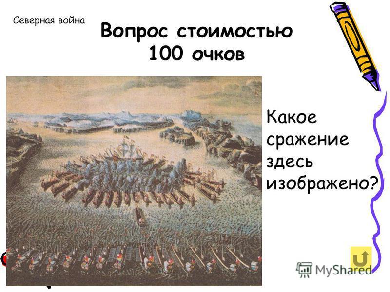 Вопрос стоимостью 100 очков Северная война Какое сражение здесь изображено?