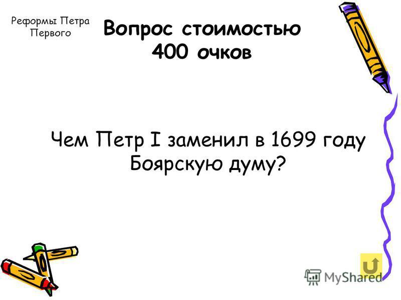 Вопрос стоимостью 400 очков Чем Петр I заменил в 1699 году Боярскую думу? Реформы Петра Первого