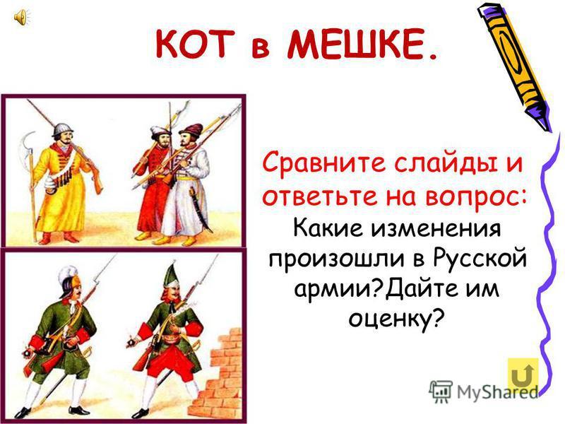 Сравните слайды и ответьте на вопрос: Какие изменения произошли в Русской армии?Дайте им оценку? КОТ в МЕШКЕ.